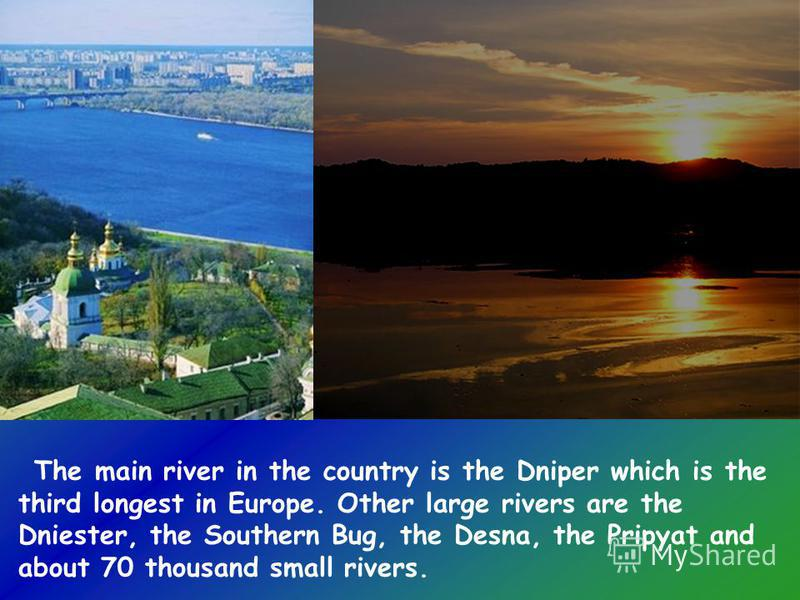 The main river in the country is the Dniper which is the third longest in Europe. Other large rivers are the Dniester, the Southern Bug, the Desna, the Pripyat and about 70 thousand small rivers.