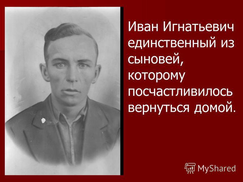 Иван Игнатьевич единственный из сыновей, которому посчастливилось вернуться домой.