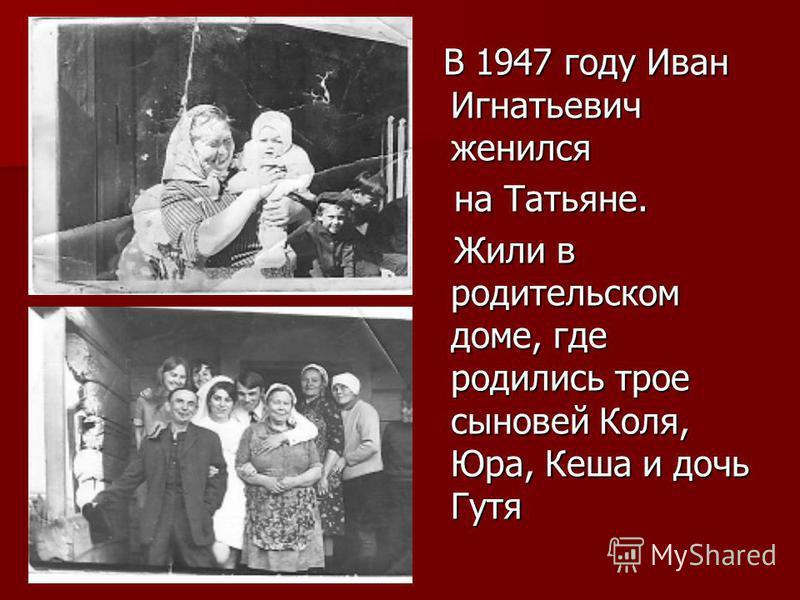 В 1947 году Иван Игнатьевич женился В 1947 году Иван Игнатьевич женился на Татьяне. на Татьяне. Жили в родительском доме, где родились трое сыновей Коля, Юра, Кеша и дочь Гутя Жили в родительском доме, где родились трое сыновей Коля, Юра, Кеша и дочь