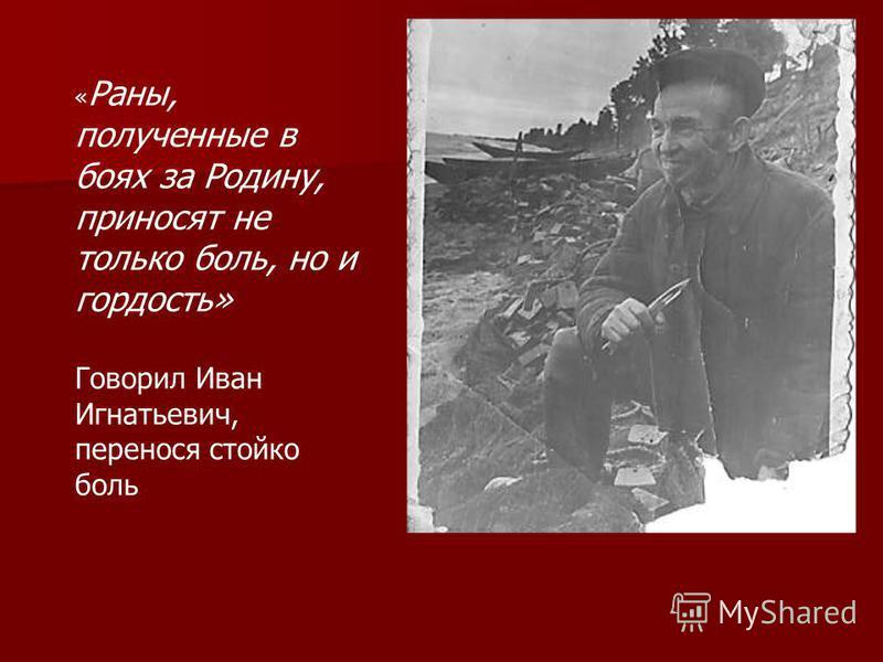 « Раны, полученные в боях за Родину, приносят не только боль, но и гордость» Говорил Иван Игнатьевич, перенося стойко боль