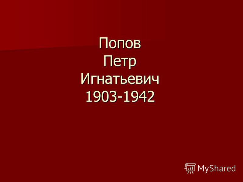 Попов Петр Игнатьевич 1903-1942