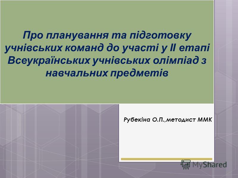 Про планування та підготовку учнівських команд до участі у ІІ етапі Всеукраїнських учнівських олімпіад з навчальних предметів Рубекіна О.П.,методист ММК