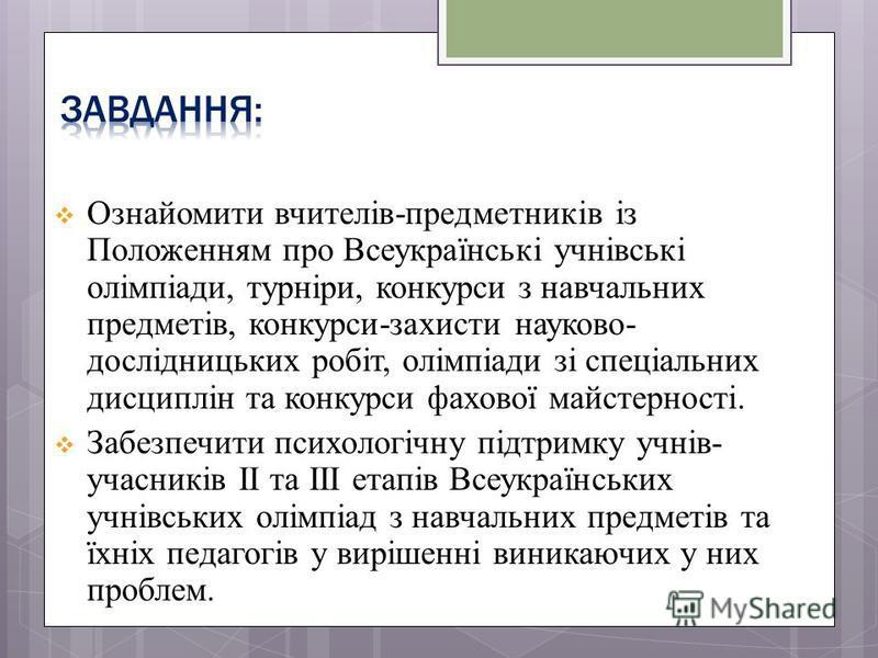 Ознайомити вчителів-предметників із Положенням про Всеукраїнські учнівські олімпіади, турніри, конкурси з навчальних предметів, конкурси-захисти науково- дослідницьких робіт, олімпіади зі спеціальних дисциплін та конкурси фахової майстерності. Забезп