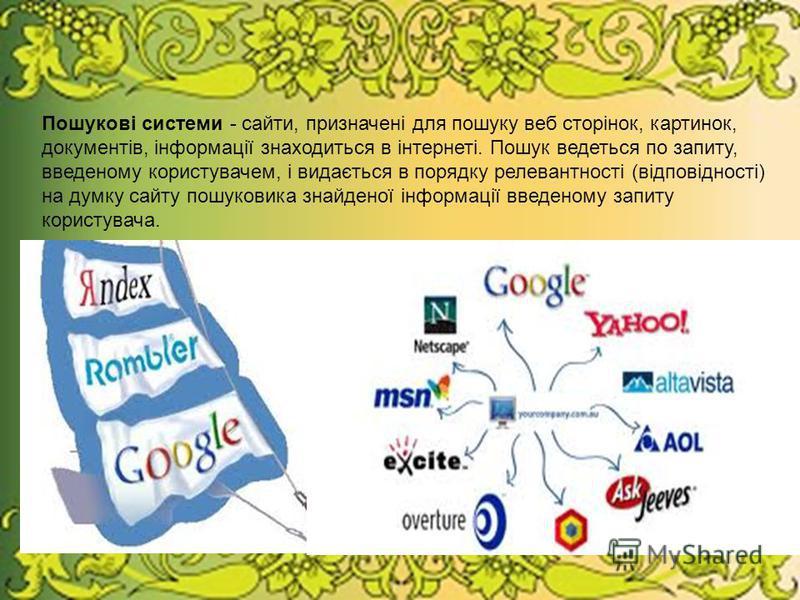 Пошукові системи - сайти, призначені для пошуку веб сторінок, картинок, документів, інформації знаходиться в інтернеті. Пошук ведеться по запиту, введеному користувачем, і видається в порядку релевантності (відповідності) на думку сайту пошуковика зн
