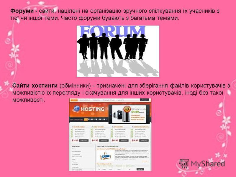 Форуми - сайти, націлені на організацію зручного спілкування їх учасників з тієї чи іншої теми. Часто форуми бувають з багатьма темами. Сайти хостинги (обмінники) - призначені для зберігання файлів користувачів з можливістю їх перегляду і скачування