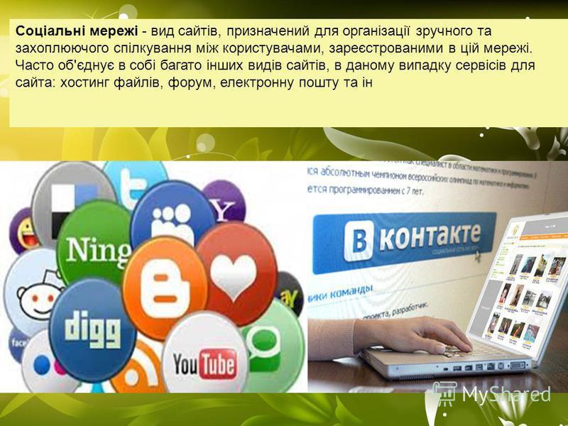Соціальні мережі - вид сайтів, призначений для організації зручного та захоплюючого спілкування між користувачами, зареєстрованими в цій мережі. Часто об'єднує в собі багато інших видів сайтів, в даному випадку сервісів для сайта: хостинг файлів, фор