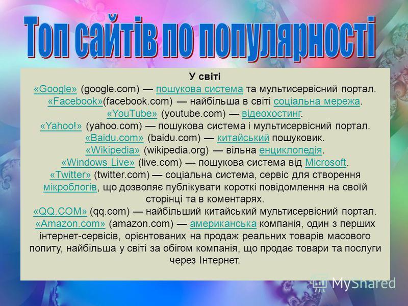 У світі «Google»«Google» (google.com) пошукова система та мультисервісний портал.пошукова система «Facebook»«Facebook»(facebook.com) найбільша в світі соціальна мережа.соціальна мережа «YouTube»«YouTube» (youtube.com) відеохостинг.відеохостинг «Yahoo