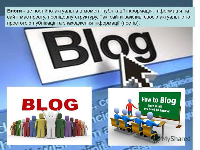 Блоги - це постійно актуальна в момент публікації інформація. Інформація на сайті має просту, послідовну структуру. Такі сайти важливі своєю актуальністю і простотою публікації та знаходження інформації (постів).