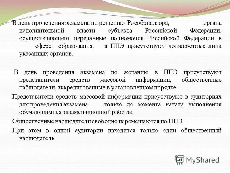 В день проведения экзамена по решению Рособрнадзора, органа исполнительной власти субъекта Российской Федерации, осуществляющего переданные полномочия Российской Федерации в сфере образования, в ППЭ присутствуют должностные лица указанных органов. В