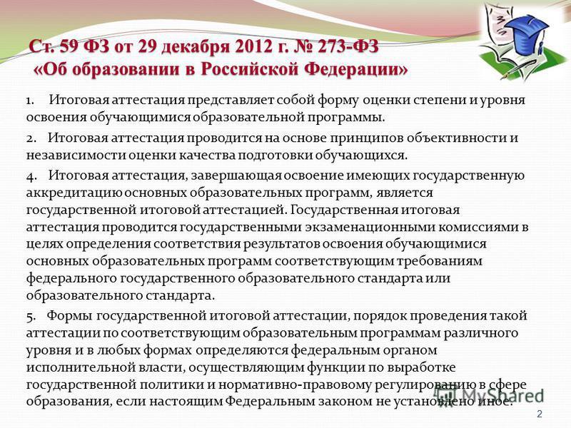 Ст. 59 ФЗ от 29 декабря 2012 г. 273-ФЗ «Об образовании в Российской Федерации» 1. Итоговая аттестация представляет собой форму оценки степени и уровня освоения обучающимися образовательной программы. 2. Итоговая аттестация проводится на основе принци