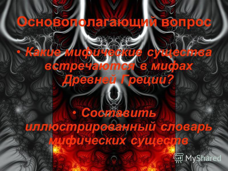 Основополагающий вопрос Какие мифические существа встречаются в мифах Древней Греции? Составить иллюстрированный словарь мифических существ