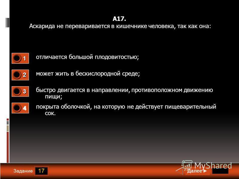 17 Задание А17. Аскарида не переваривается в кишечнике человека, так как она: отличается большой плодовитостью; может жить в бескислородной среде; быстро двигается в направлении, противоположном движению пищи; покрыта оболочкой, на которую не действу