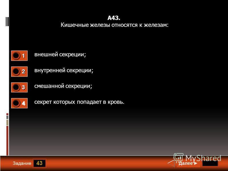 43 Задание А43. Кишечные железы относятся к железам: внешней секреции; внутренней секреции; смешанной секреции; секрет которых попадает в кровь. Далее 1 1 2 0 3 0 4 0
