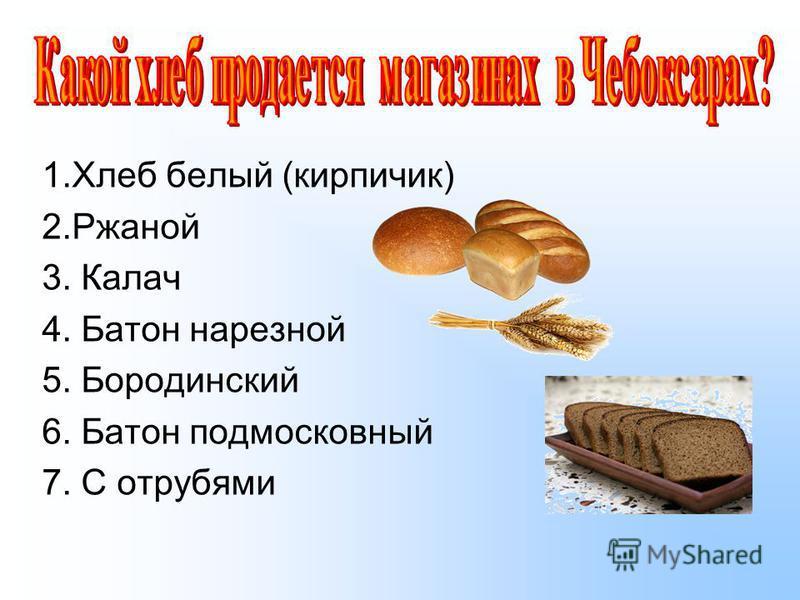 1. Хлеб белый (кирпичик) 2. Ржаной 3. Калач 4. Батон нарезной 5. Бородинский 6. Батон подмосковный 7. С отрубями