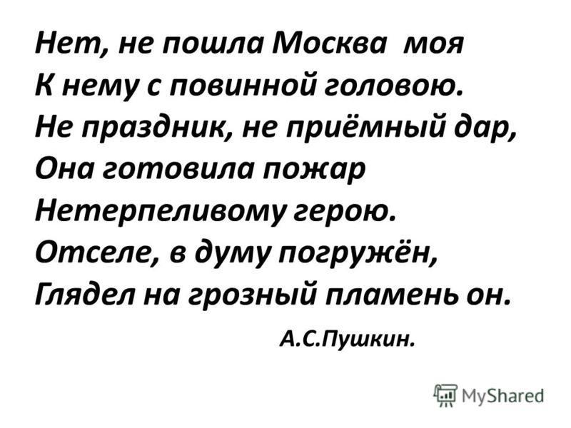 Нет, не пошла Москва моя К нему с повинной головою. Не праздник, не приёмный дар, Она готовила пожар Нетерпеливому герою. Отселе, в думу погружён, Глядел на грозный пламень он. А.С.Пушкин.