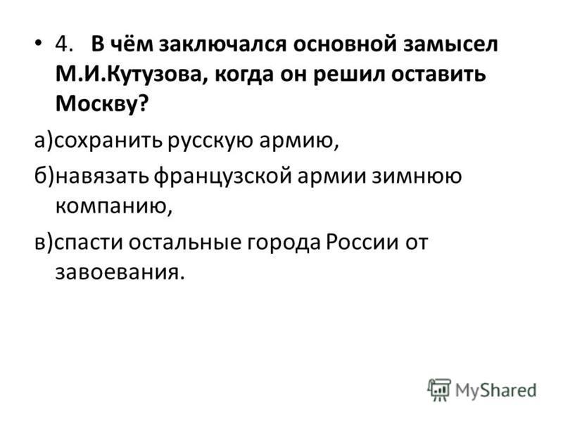 4. В чём заключался основной замысел М.И.Кутузова, когда он решил оставить Москву? а)сохранить русскую армию, б)навязать французской армии зимнюю компанию, в)спасти остальные города России от завоевания.