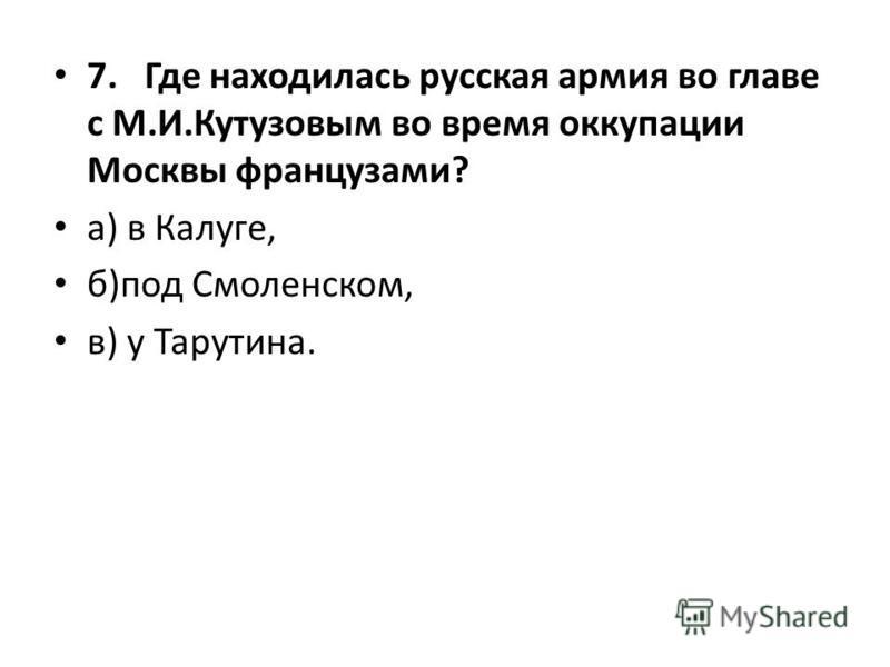 7. Где находилась русская армия во главе с М.И.Кутузовым во время оккупации Москвы французами? а) в Калуге, б)под Смоленском, в) у Тарутина.