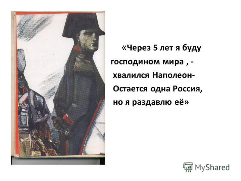 « Через 5 лет я буду господином мира, - хвалился Наполеон- Остается одна Россия, но я раздавлю её»