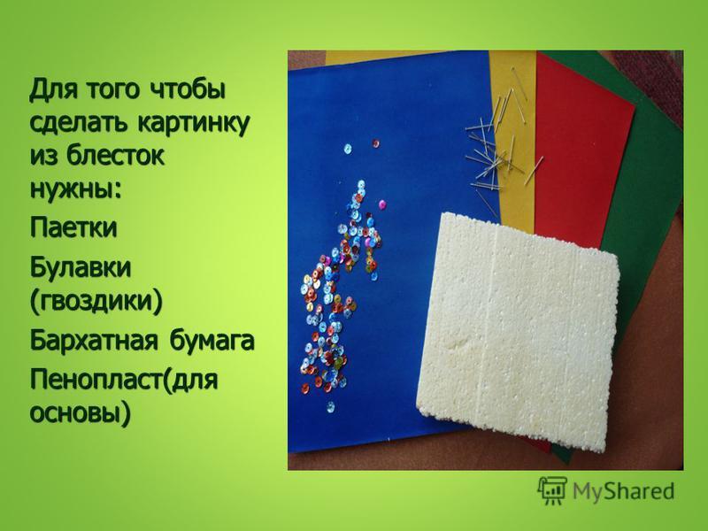 Для того чтобы сделать картинку из блесток нужны: Паетки Булавки (гвоздики) Бархатная бумага Пенопласт(для основы)