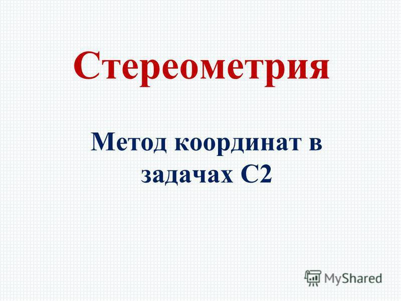 Метод координат в задачах С2 Стереометрия