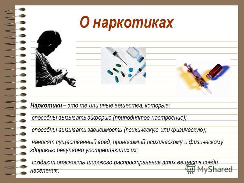 О наркотиках Наркотики – это те или иные вещества, которые: способны вызывать эйфорию (приподнятое настроение); способны вызывать зависимость (психическую или физическую); наносят существенный вред, приносимый психическому и физическому здоровью регу