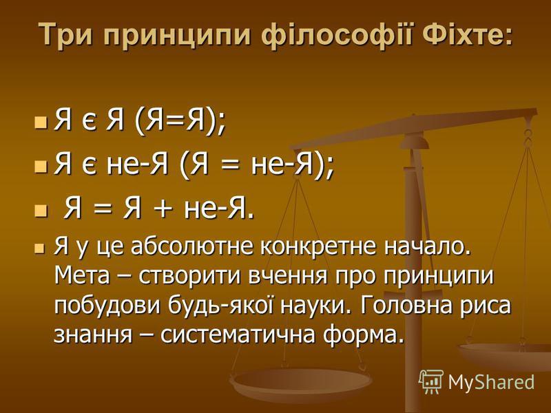 Три принципи філософії Фіхте: Я є Я (Я=Я); Я є Я (Я=Я); Я є не-Я (Я = не-Я); Я є не-Я (Я = не-Я); Я = Я + не-Я. Я = Я + не-Я. Я у це абсолютне конкретне начало. Мета – створити вчення про принципи побудови будь-якої науки. Головна риса знання – систе