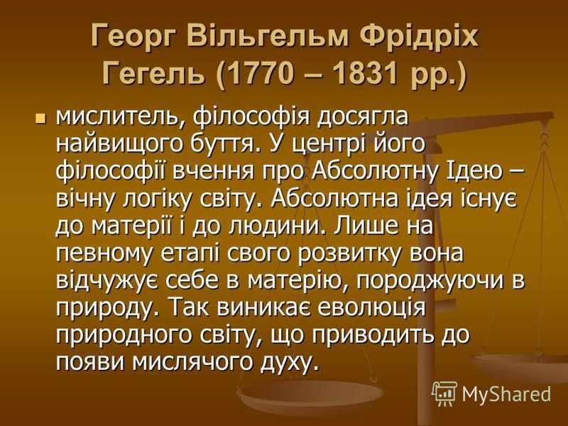 Георг Вільгельм Фрідріх Гегель (1770 – 1831 рр.) мислитель, філософія досягла найвищого буття. У центрі його філософії вчення про Абсолютну Ідею – вічну логіку світу. Абсолютна ідея існує до матерії і до людини. Лише на певному етапі свого розвитку в
