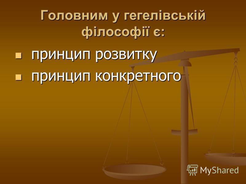 Головним у гегелівській філософії є: принцип розвитку принцип розвитку принцип конкретного принцип конкретного