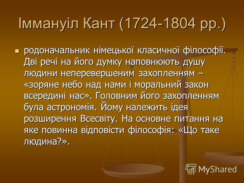 Іммануіл Кант (1724-1804 рр.) родоначальник німецької класичної філософії. Дві речі на його думку наповнюють душу людини неперевершеним захопленням – «зоряне небо над нами і моральний закон всередині нас». Головним його захопленням була астрономія. Й