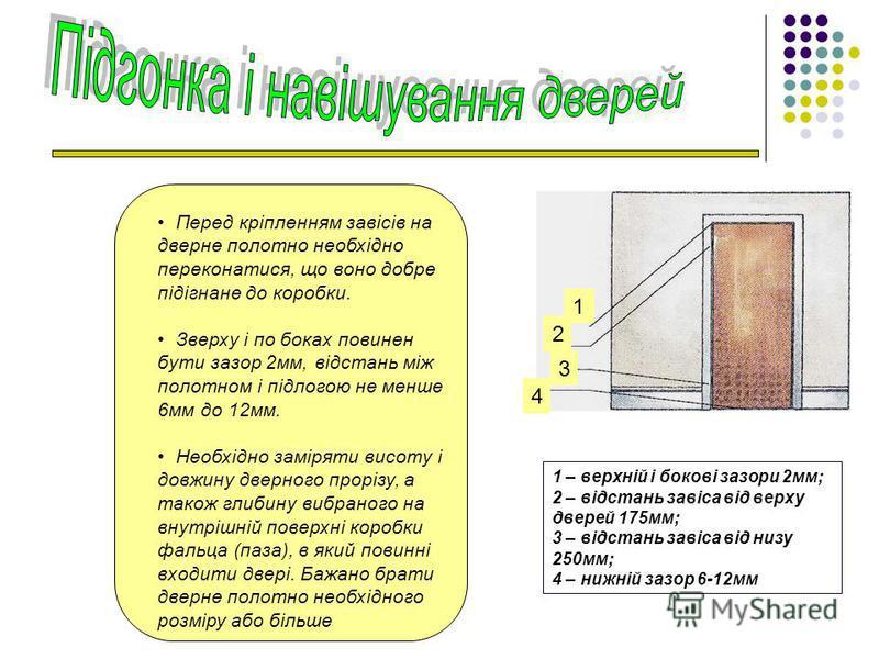 Перед кріпленням завісів на дверне полотно необхідно переконатися, що воно добре підігнане до коробки. Зверху і по боках повинен бути зазор 2мм, відстань між полотном і підлогою не менше 6мм до 12мм. Необхідно заміряти висоту і довжину дверного прорі