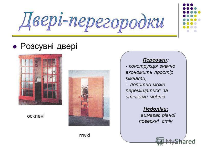 Розсувні двері Переваги: - конструкція значно економить простір кімнати; - полотно може переміщатися за стінками меблів Недоліки: вимагає рівної поверхні стін осклені глухі