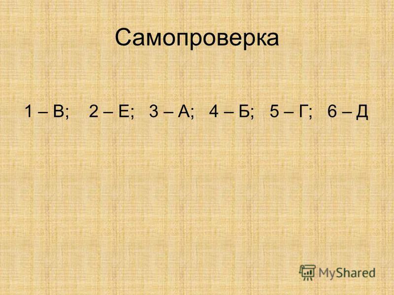 Самопроверка 1 – В; 2 – Е; 3 – А; 4 – Б; 5 – Г; 6 – Д