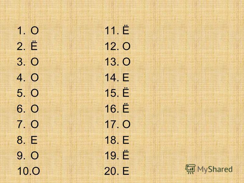 1. О 2.Ё 3. О 4. О 5. О 6. О 7. О 8. Е 9. О 10. О 11. Ё 12. О 13. О 14. Е 15. Ё 16. Ё 17. О 18. Е 19. Ё 20. Е