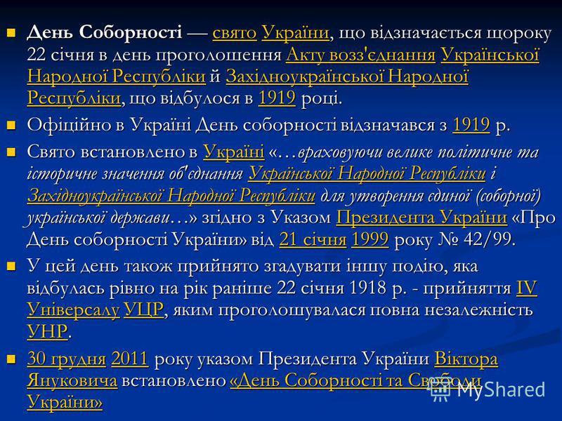 День Соборності свято України, що відзначається щороку 22 січня в день проголошення Акту возз'єднання Української Народної Республіки й Західноукраїнської Народної Республіки, що відбулося в 1919 році. День Соборності свято України, що відзначається