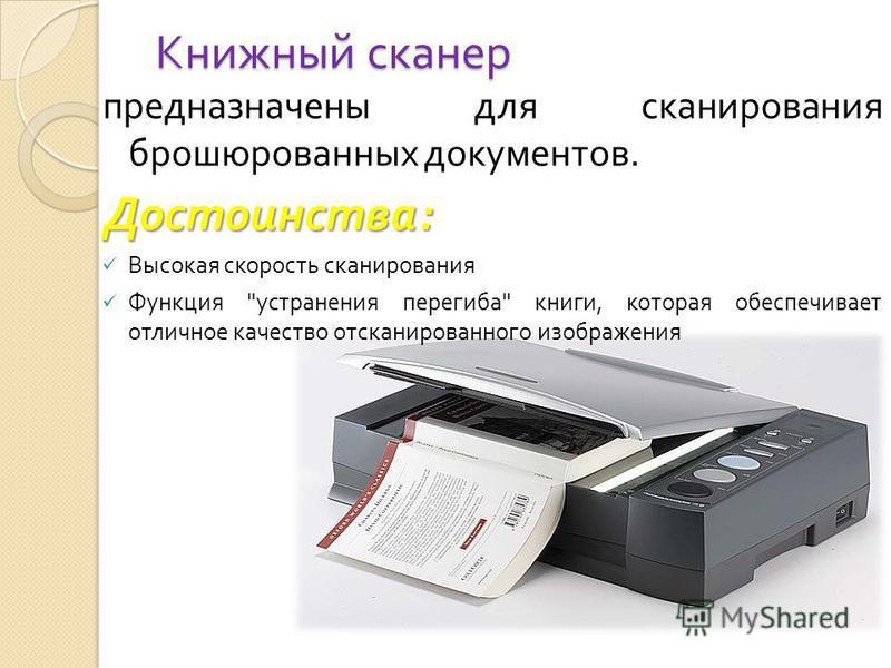 Книжный сканер предназначены для сканирования брошюрованных документов. Достоинства : Высокая скорость сканирования Функция  устранения перегиба  книги, которая обеспечивает отличное качество отсканированного изображения