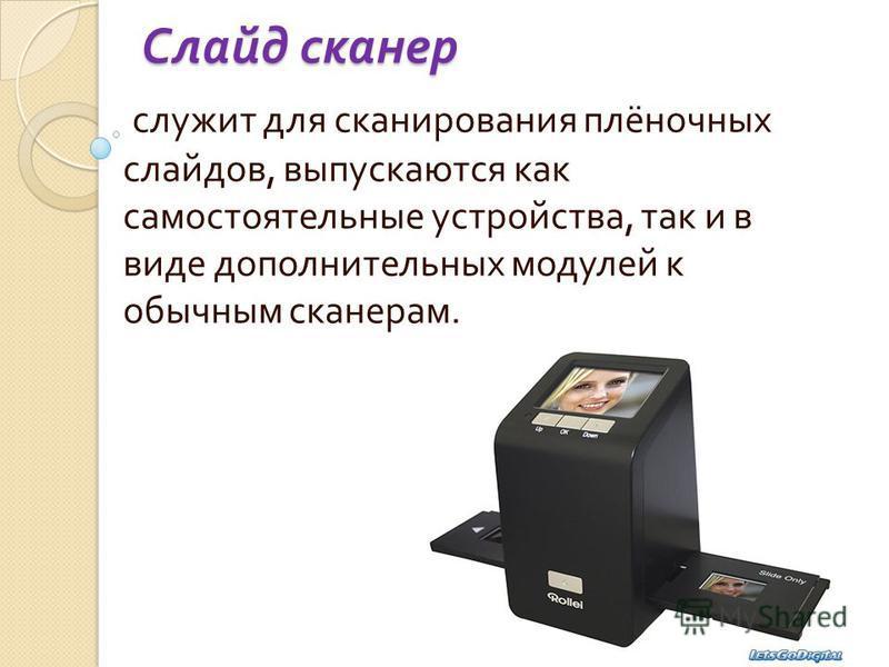Слайд сканер служит для сканирования плёночных слайдов, выпускаются как самостоятельные устройства, так и в виде дополнительных модулей к обычным сканерам.