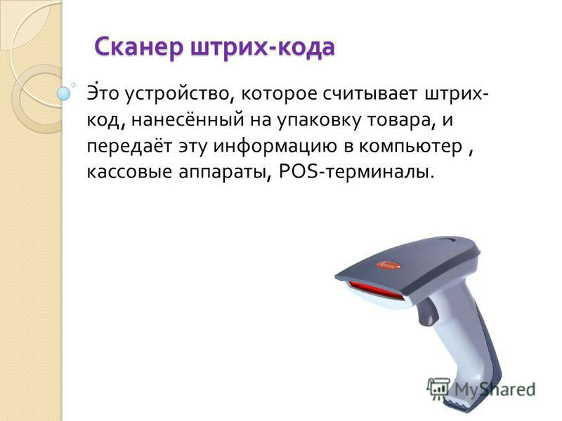 Сканер штрих - кода. Это устройство, которое считывает штрих - код, нанесённый на упаковку товара, и передаёт эту информацию в компьютер, кассовые аппараты, POS- терминалы.
