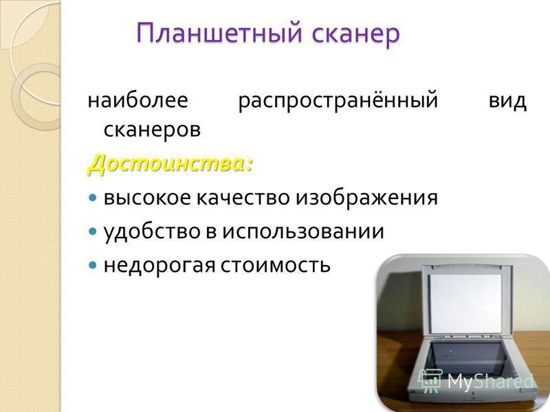 Планшетный сканер наиболее распространённый вид сканеров Достоинства : высокое качество изображения удобство в использовании недорогая стоимость