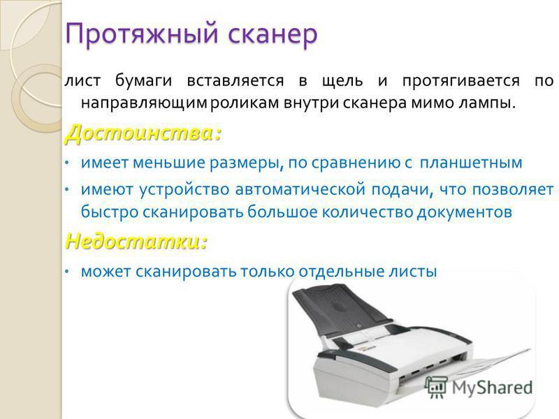 Протяжный сканер лист бумаги вставляется в щель и протягивается по направляющим роликам внутри сканера мимо лампы. Достоинства : имеет меньшие размеры, по сравнению с планшетным имеют устройство автоматической подачи, что позволяет быстро сканировать