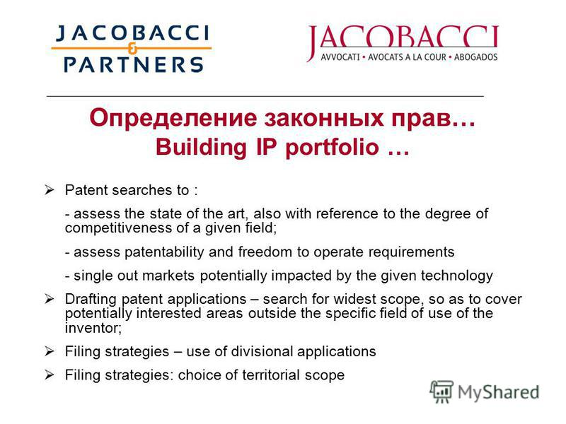 Oпределение законных прав… Building IP portfolio … Patent searches to : - assess the state of the art, also with reference to the degree of competitiveness of a given field; - assess patentability and freedom to operate requirements - single out mark