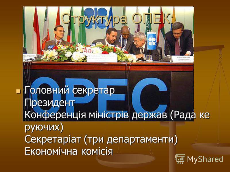 Структура ОПЕК: Головний секретар Президент Конференція міністрів держав (Рада ке руючих) Секретаріат (три департаменти) Економічна комісія Головний секретар Президент Конференція міністрів держав (Рада ке руючих) Секретаріат (три департаменти) Еконо