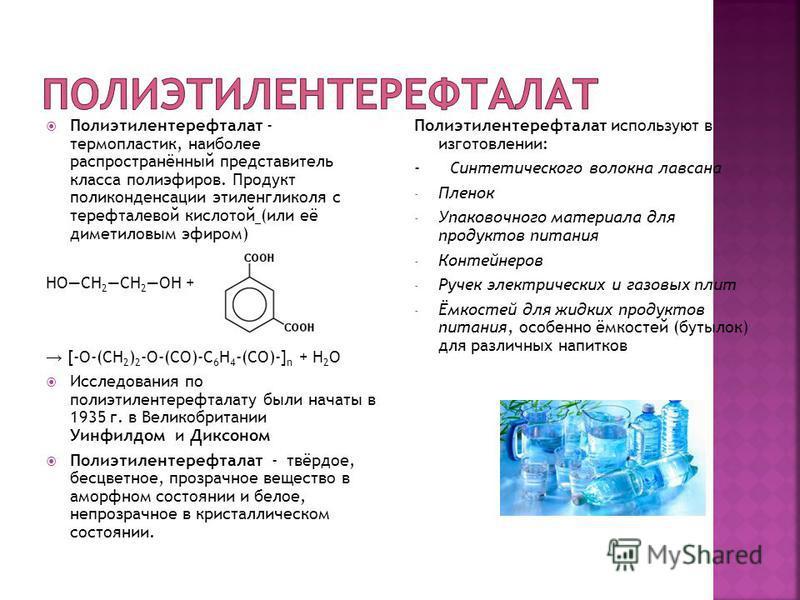 Полиэтилентерефталат - термопластик, наиболее распространённый представитель класса полиэфиров. Продукт поликонденсации этиленгликоля с терефталевой кислотой (или её диметиловым эфиром) HOCH 2 CH 2 OH + [-O-(CH 2 ) 2 -O-(CO)-C 6 H 4 -(CO)-] n + Н 2 О
