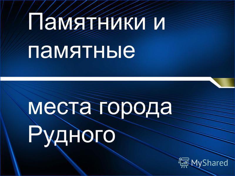 Памятники и памятные места города Рудного