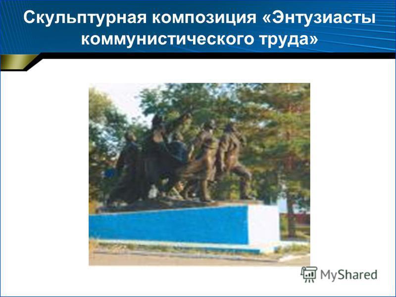 Скульптурная композиция «Энтузиасты коммунистического труда»