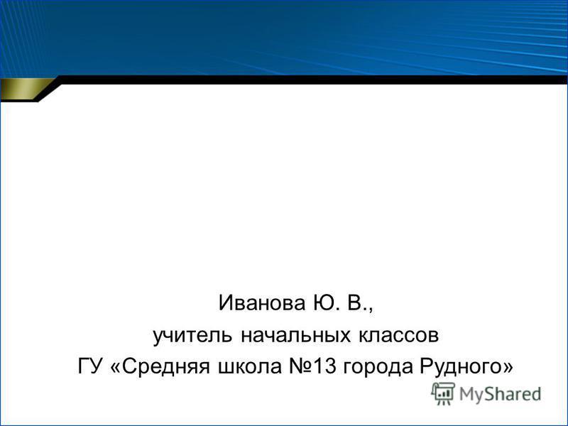Иванова Ю. В., учитель начальных классов ГУ «Средняя школа 13 города Рудного»