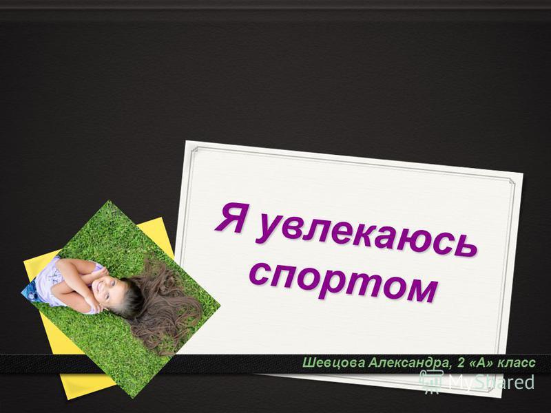 Я увлекаюсь спортом Шевцова Александра, 2 «А» класс