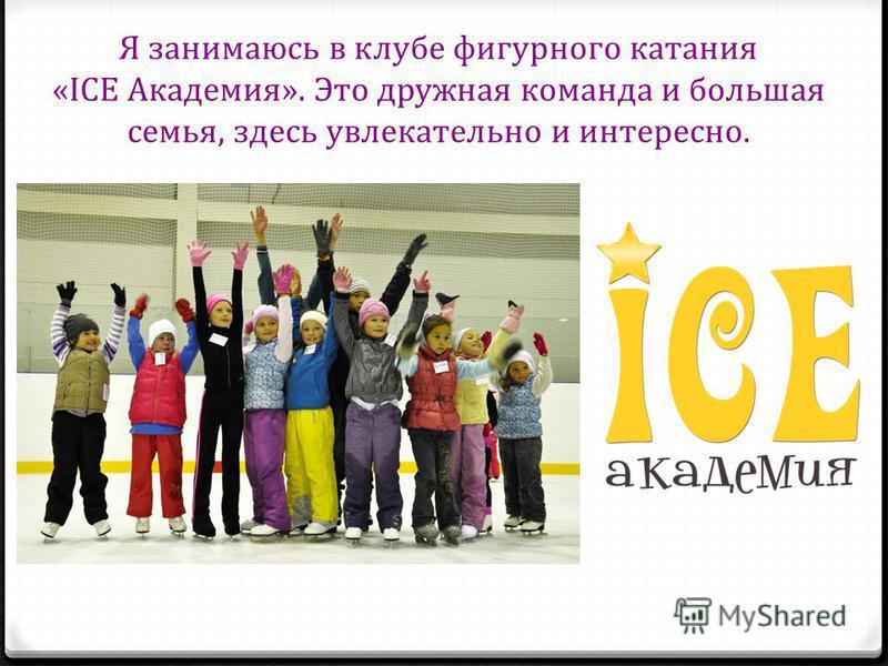 Я занимаюсь в клубе фигурного катания «ICE Академия». Это дружная команда и большая семья, здесь увлекательно и интересно.