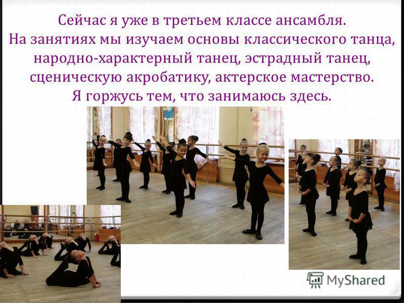 Сейчас я уже в третьем классе ансамбля. На занятиях мы изучаем основы классического танца, народно-характерный танец, эстрадный танец, сценическую акробатику, актерское мастерство. Я горжусь тем, что занимаюсь здесь.