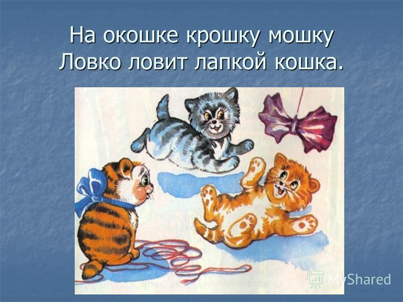 На окошке крошку мошку Ловко ловит лапкой кошка.