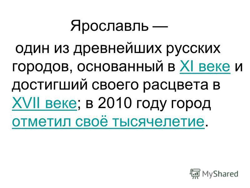 Ярославль один из древнейших русских городов, основанный в XI веке и достигший своего расцвета в XVII веке; в 2010 году город отметил своё тысячелетие.XI веке XVII веке отметил своё тысячелетие